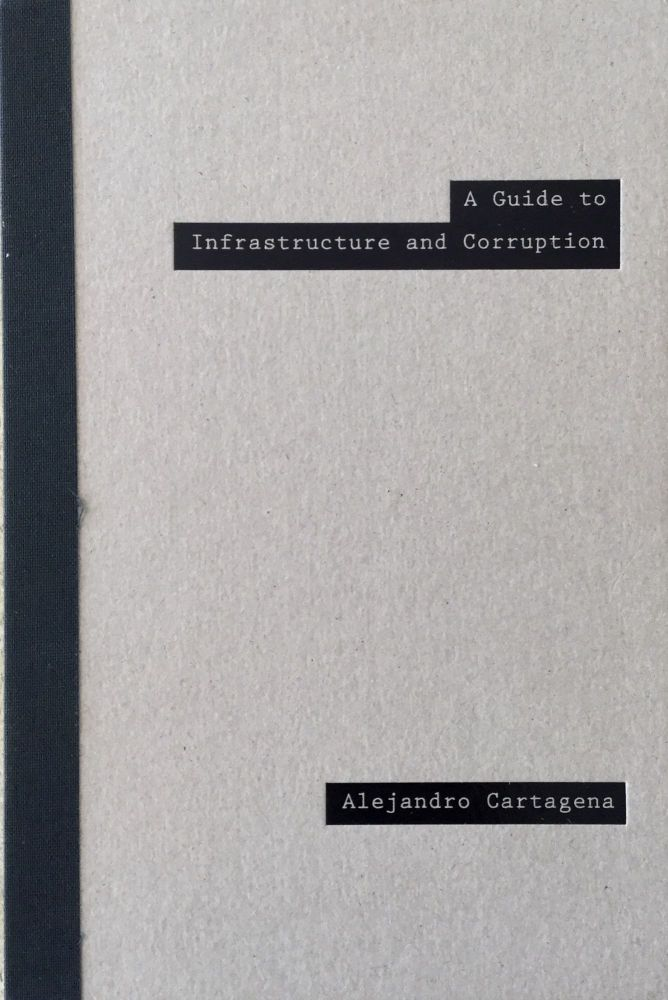 A GUIDE TO INFRASTRUCTURE AND CORRUPTION.; Designed by Éanna de Fréine, Fernando Gallegos, and Alejandro Cartagena. Edited by Fernando Gallegos and Alejandro Cartagena. Texts by Ximena Peredo. Alejandro Cartagena.