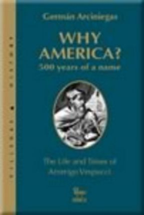 WHY AMERICA?; 500 YEARS OF A NAME. The Life and Times of Amerigo Vespucci. Translated from the...