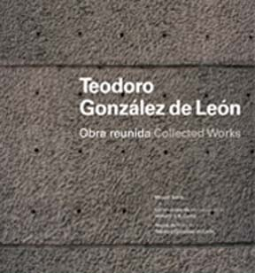 TEODORO GONZÁLEZ DE LEÓN: OBRA REUNIDA = COLLECTED WORKS.; Introducción de William J.R....